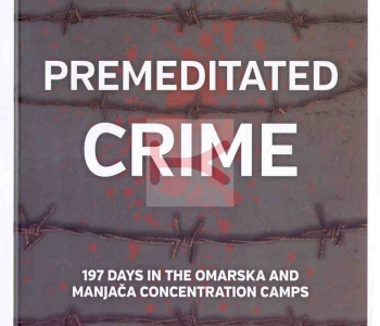 Premeditated crime – 197 days in the Omarska and Manjača concentration camps
